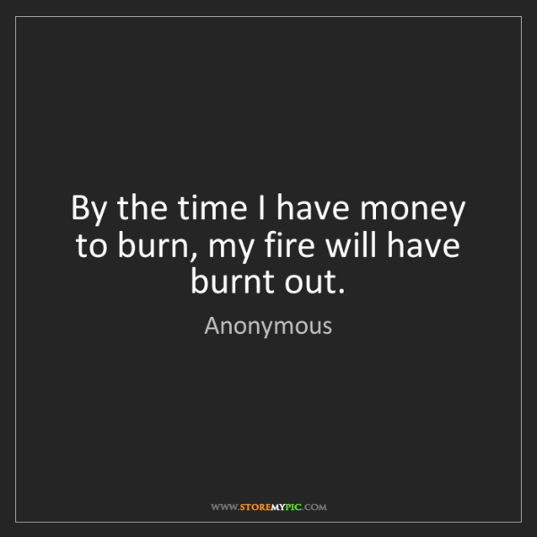 Anonymous: By the time I have money to burn, my fire will have burnt...
