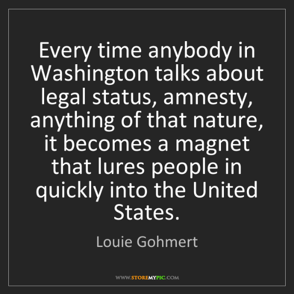 Louie Gohmert: Every time anybody in Washington talks about legal status,...