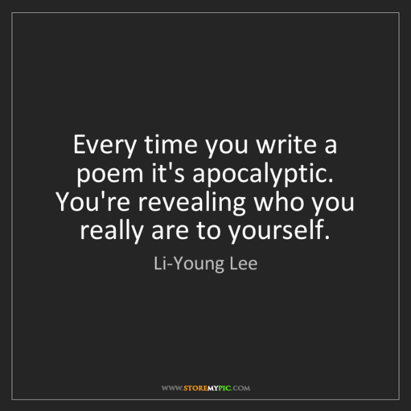 Li-Young Lee: Every time you write a poem it's apocalyptic. You're...