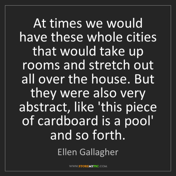 Ellen Gallagher: At times we would have these whole cities that would...