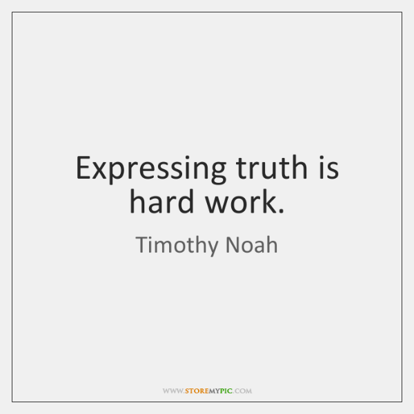 Expressing truth is hard work.