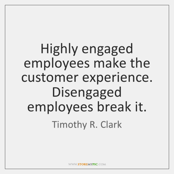 Highly engaged employees make the customer experience. Disengaged employees break it.