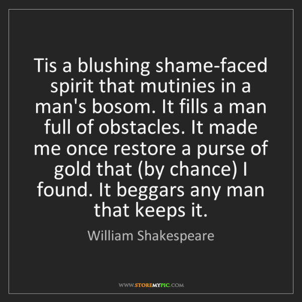 William Shakespeare: Tis a blushing shame-faced spirit that mutinies in a...