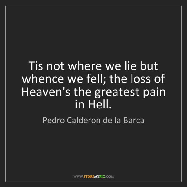 Pedro Calderon de la Barca: Tis not where we lie but whence we fell; the loss of...