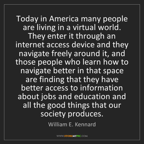 William E. Kennard: Today in America many people are living in a virtual...
