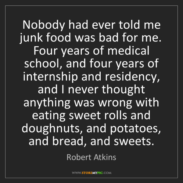 Robert Atkins: Nobody had ever told me junk food was bad for me. Four...