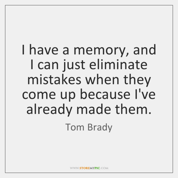 I have a memory, and I can just eliminate mistakes when they ...
