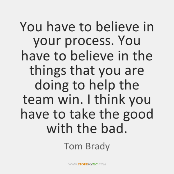 You have to believe in your process. You have to believe in ...