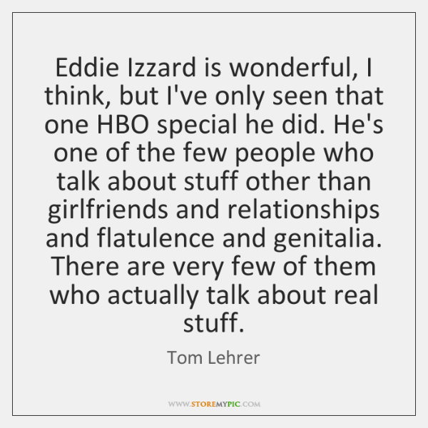 Eddie Izzard is wonderful, I think, but I've only seen that one ...