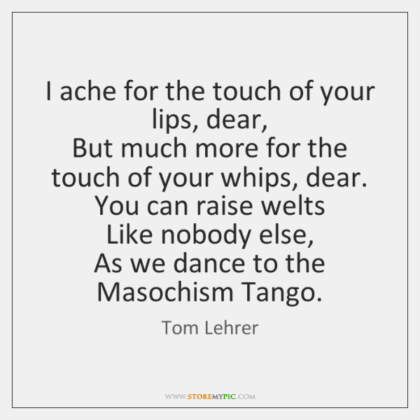 I ache for the touch of your lips, dear,   But much more ...