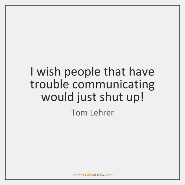 I wish people that have trouble communicating would just shut up!