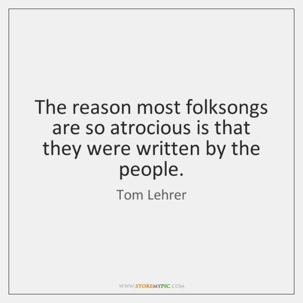 The reason most folksongs are so atrocious is that they were written ...