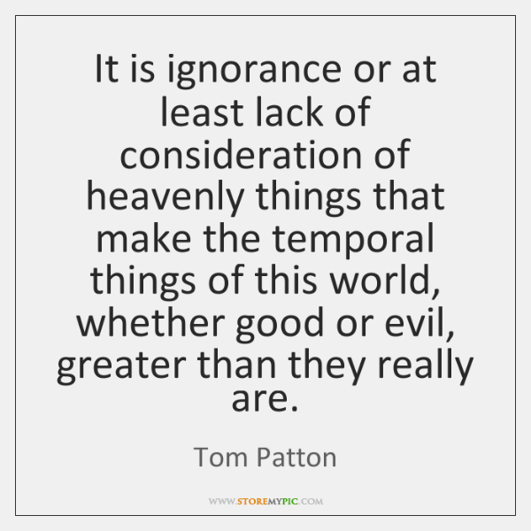 It is ignorance or at least lack of consideration of heavenly things ...