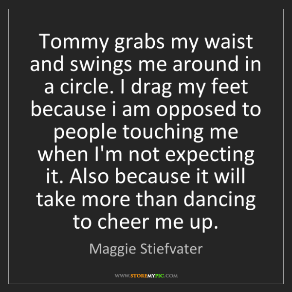 Maggie Stiefvater: Tommy grabs my waist and swings me around in a circle....