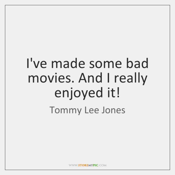I've made some bad movies. And I really enjoyed it!