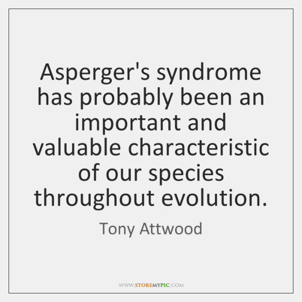 Asperger's syndrome has probably been an important and valuable characteristic of our ...