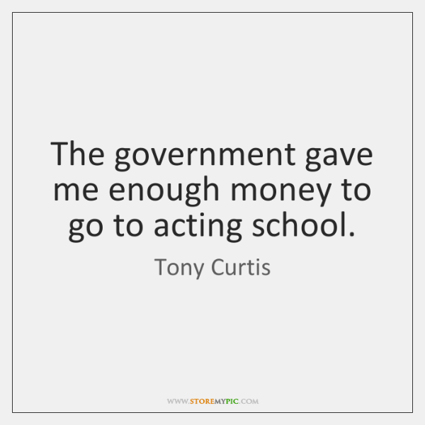 The government gave me enough money to go to acting school.