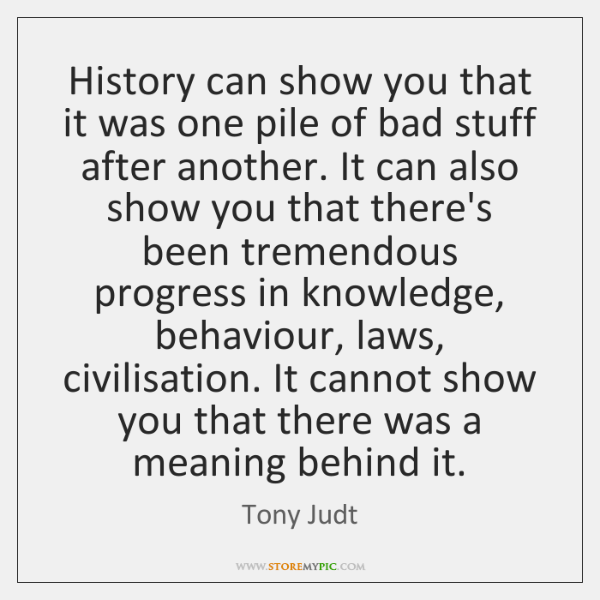 History can show you that it was one pile of bad stuff ...