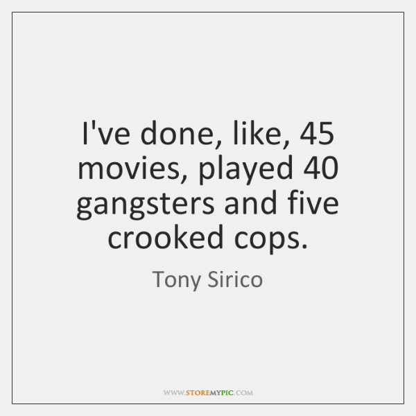 I've done, like, 45 movies, played 40 gangsters and five crooked cops.