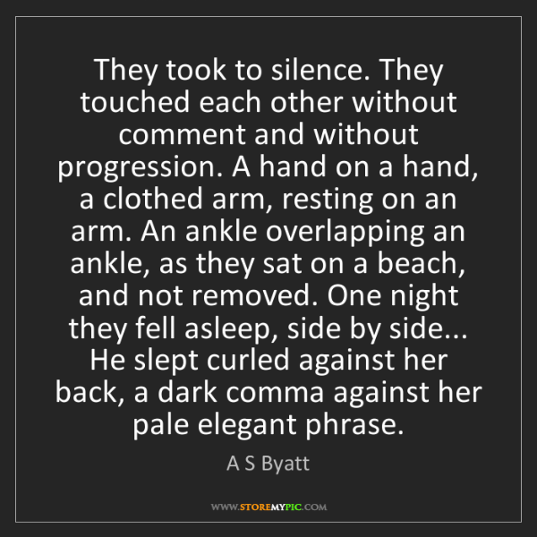 A S Byatt: They took to silence. They touched each other without...