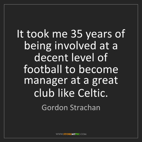 Gordon Strachan: It took me 35 years of being involved at a decent level...