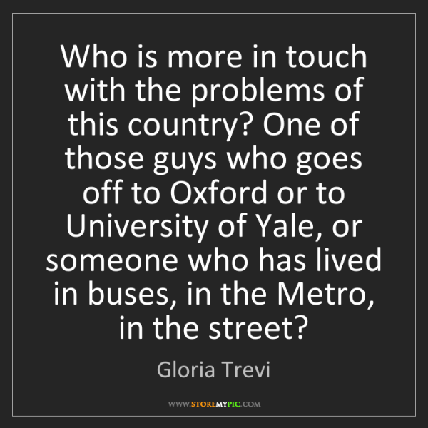 Gloria Trevi: Who is more in touch with the problems of this country?...