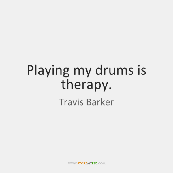 Playing my drums is therapy.