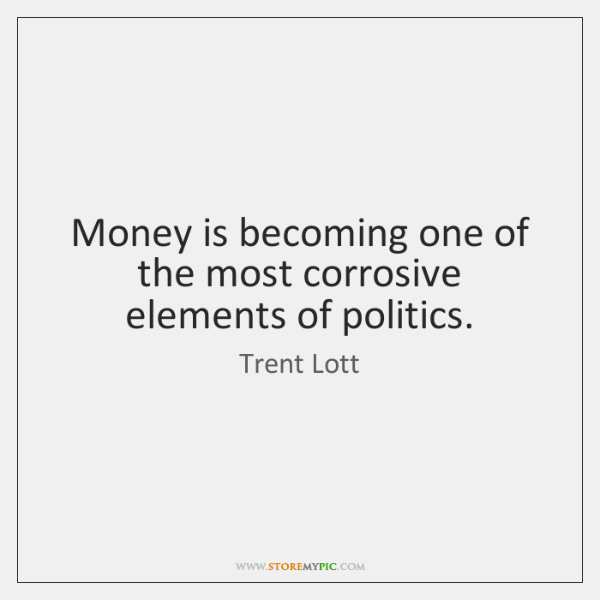 Money is becoming one of the most corrosive elements of politics.