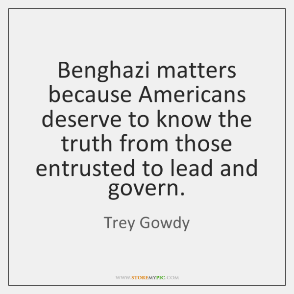Benghazi matters because Americans deserve to know the truth from those entrusted ...