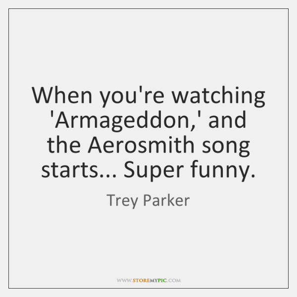 When you're watching 'Armageddon,' and the Aerosmith song starts... Super funny.