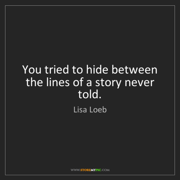 Lisa Loeb: You tried to hide between the lines of a story never...
