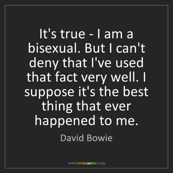 David Bowie: It's true - I am a bisexual. But I can't deny that I've...