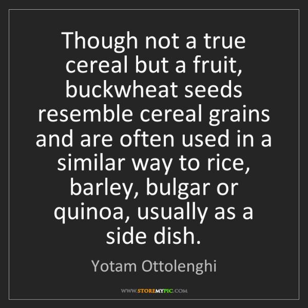 Yotam Ottolenghi: Though not a true cereal but a fruit, buckwheat seeds...