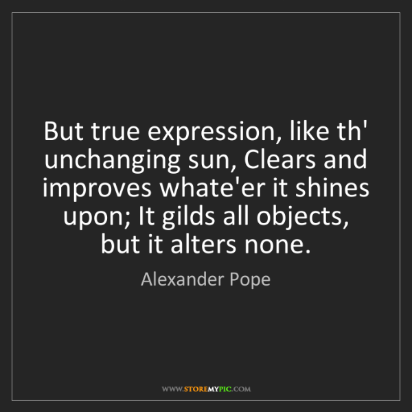 Alexander Pope: But true expression, like th' unchanging sun, Clears...