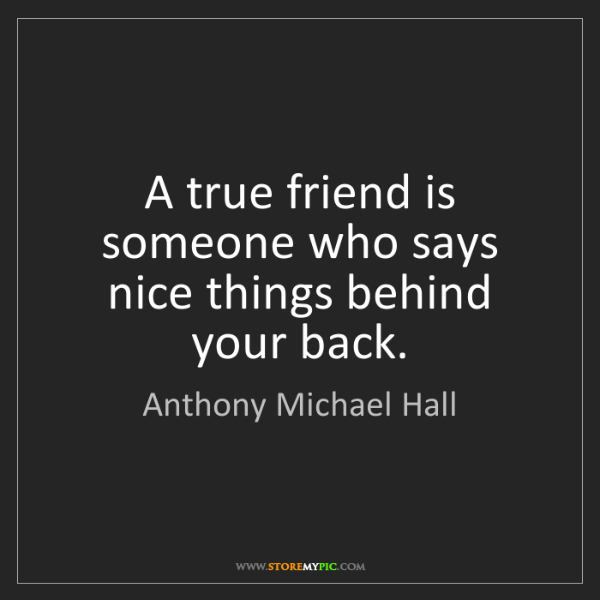 Anthony Michael Hall: A true friend is someone who says nice things behind...