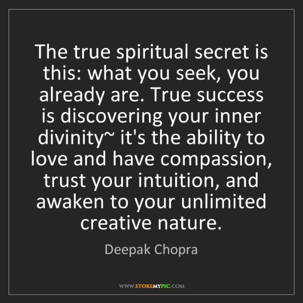 Deepak Chopra: The true spiritual secret is this: what you seek, you...