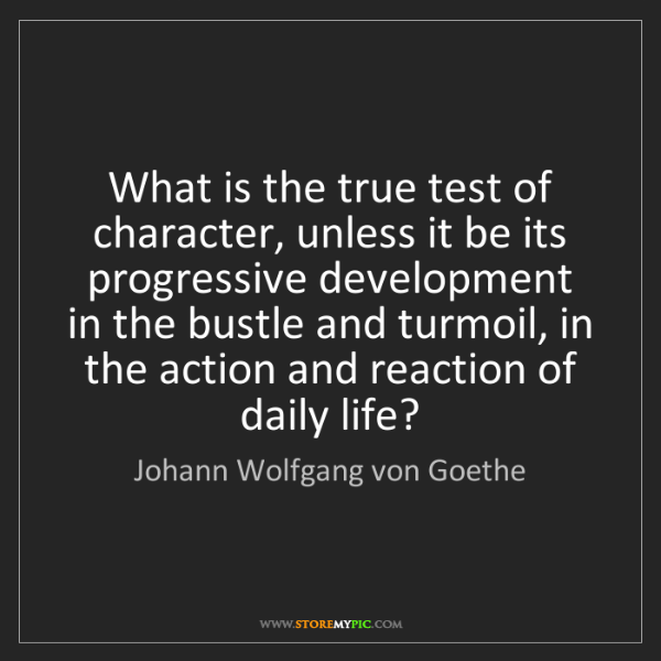 Johann Wolfgang von Goethe: What is the true test of character, unless it be its...