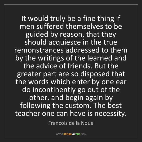 Francois de la Noue: It would truly be a fine thing if men suffered themselves...