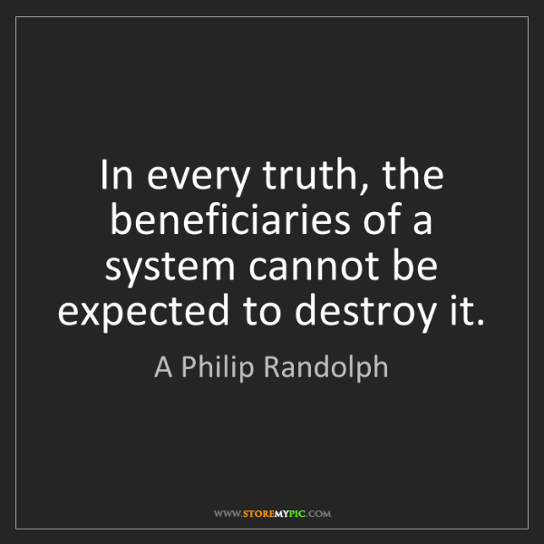 A Philip Randolph: In every truth, the beneficiaries of a system cannot...