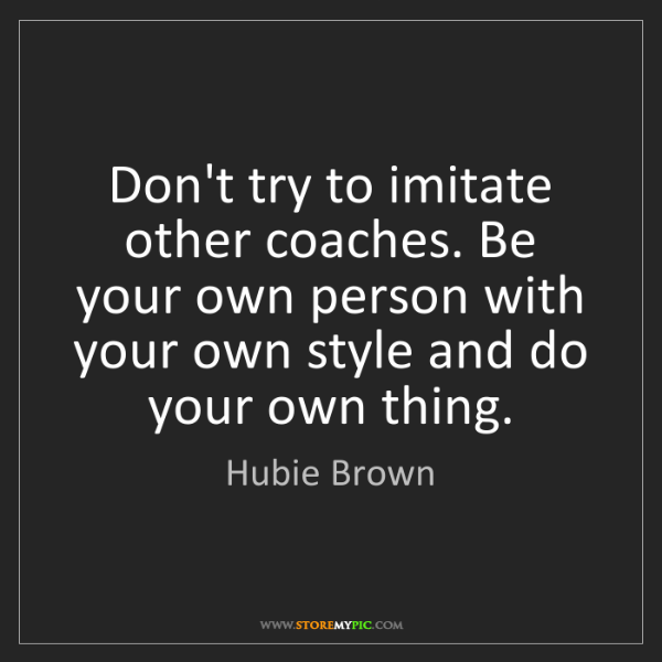 Hubie Brown: Don't try to imitate other coaches. Be your own person...