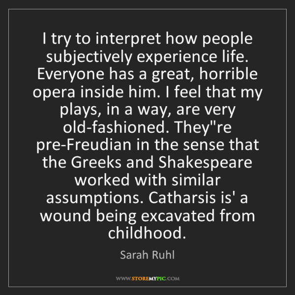 Sarah Ruhl: I try to interpret how people subjectively experience...
