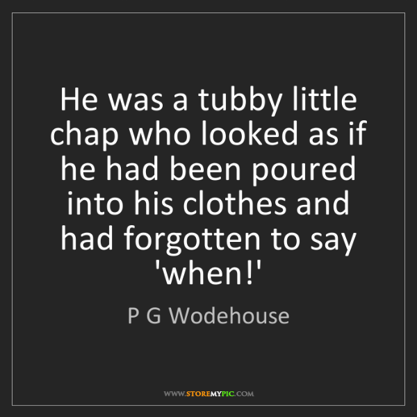 P G Wodehouse: He was a tubby little chap who looked as if he had been...