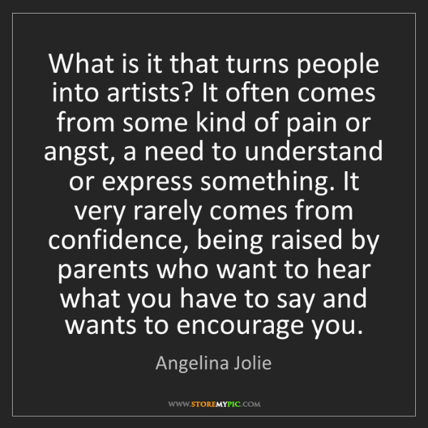 Angelina Jolie: What is it that turns people into artists? It often comes...