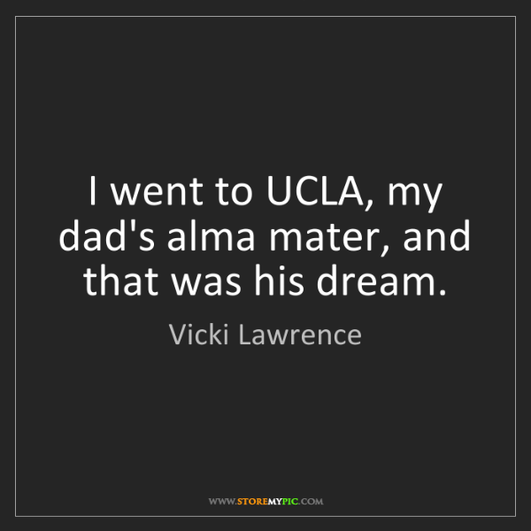 Vicki Lawrence: I went to UCLA, my dad's alma mater, and that was his...