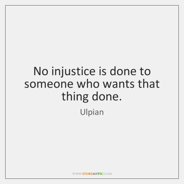 No injustice is done to someone who wants that thing done.