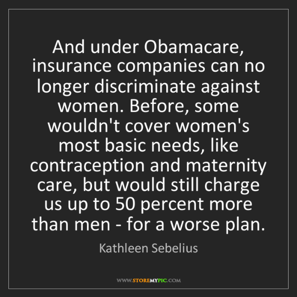 Kathleen Sebelius: And under Obamacare, insurance companies can no longer...