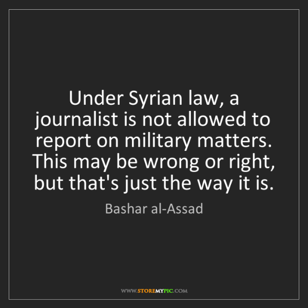 Bashar al-Assad: Under Syrian law, a journalist is not allowed to report...