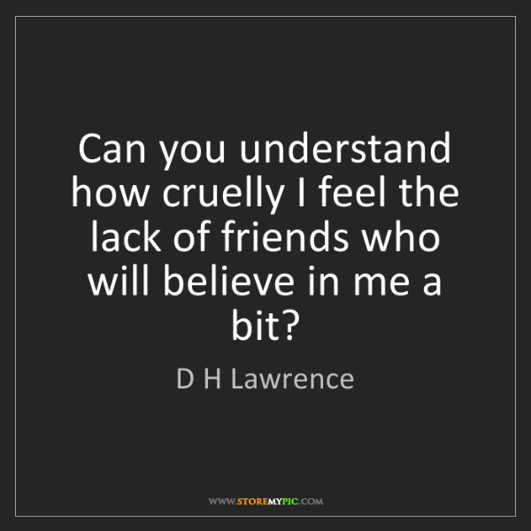D H Lawrence: Can you understand how cruelly I feel the lack of friends...
