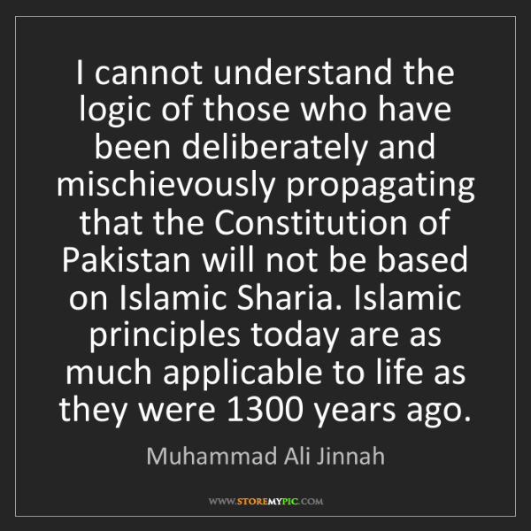 Muhammad Ali Jinnah: I cannot understand the logic of those who have been...