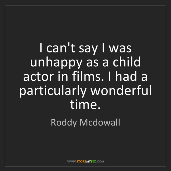 Roddy Mcdowall: I can't say I was unhappy as a child actor in films....